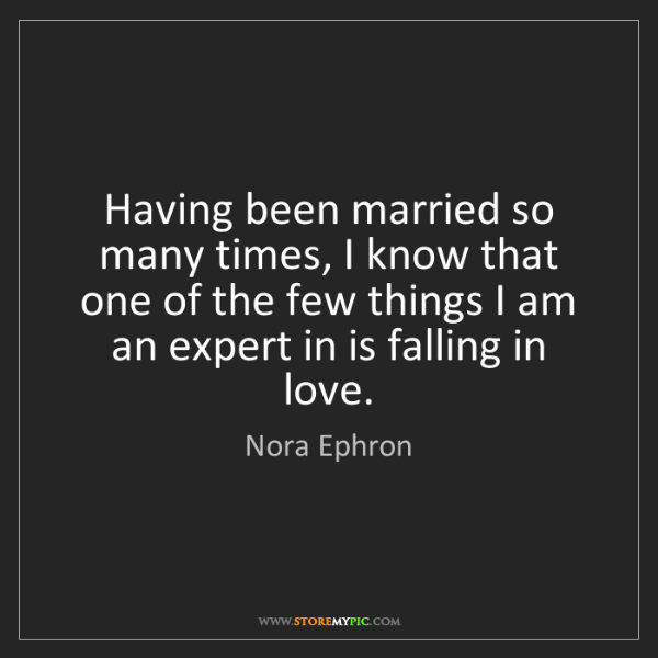Nora Ephron: Having been married so many times, I know that one of...