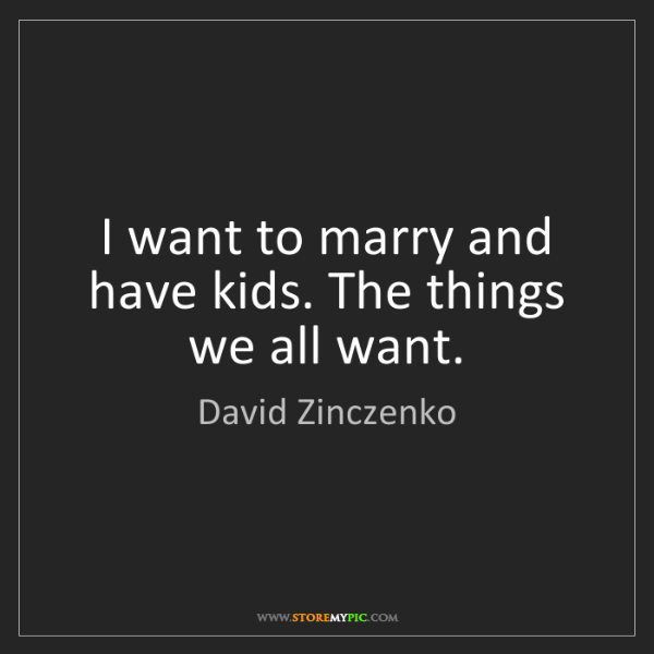 David Zinczenko: I want to marry and have kids. The things we all want.