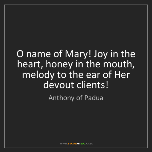 Anthony of Padua: O name of Mary! Joy in the heart, honey in the mouth,...