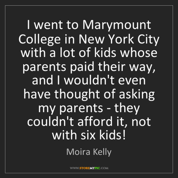 Moira Kelly: I went to Marymount College in New York City with a lot...