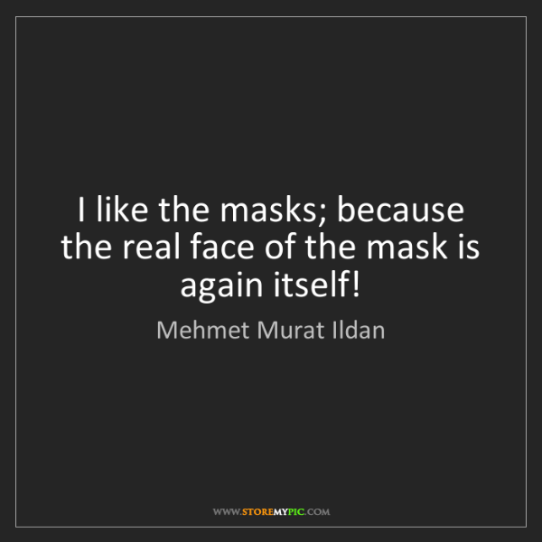 Mehmet Murat Ildan: I like the masks; because the real face of the mask is...