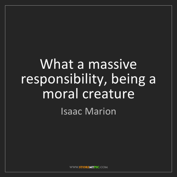Isaac Marion: What a massive responsibility, being a moral creature