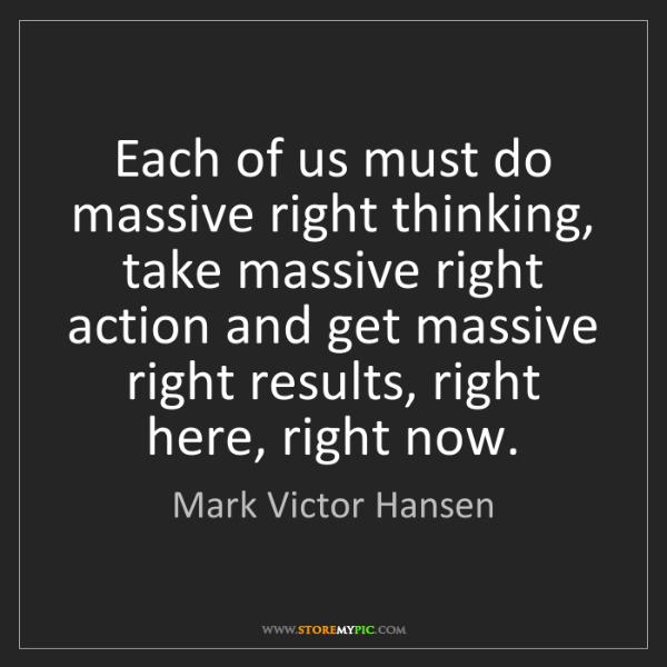 Mark Victor Hansen: Each of us must do massive right thinking, take massive...