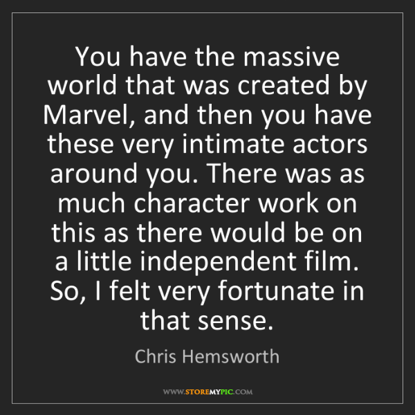 Chris Hemsworth: You have the massive world that was created by Marvel,...