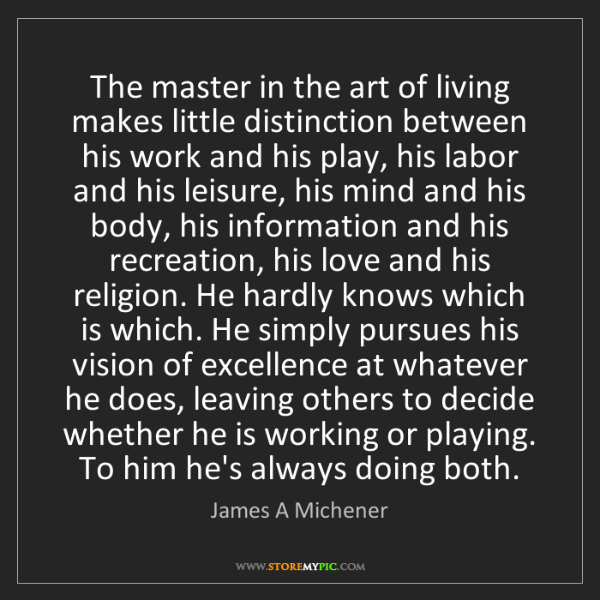 James A Michener: The master in the art of living makes little distinction...