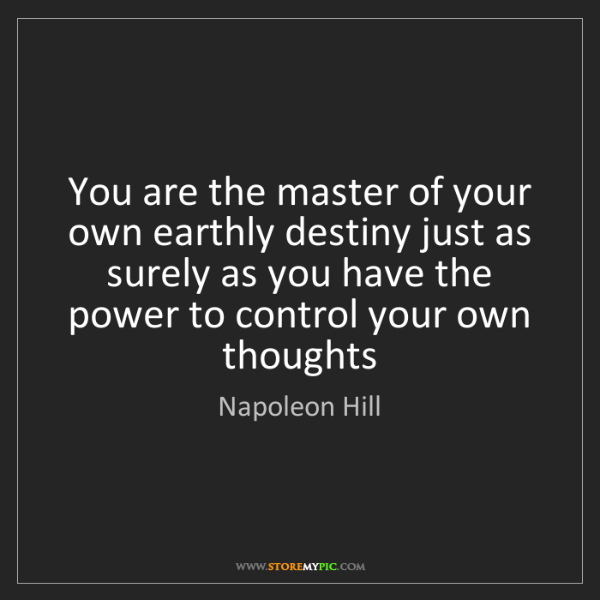 Napoleon Hill: You are the master of your own earthly destiny just as...