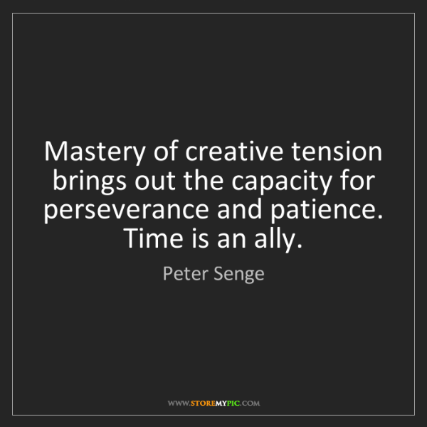 Peter Senge: Mastery of creative tension brings out the capacity for...