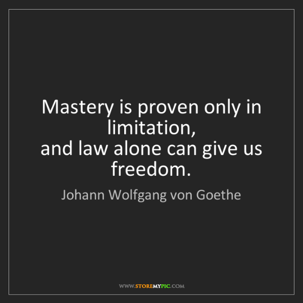Johann Wolfgang von Goethe: Mastery is proven only in limitation,  and law alone...