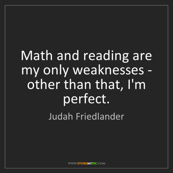 Judah Friedlander: Math and reading are my only weaknesses - other than...