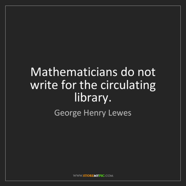 George Henry Lewes: Mathematicians do not write for the circulating library.