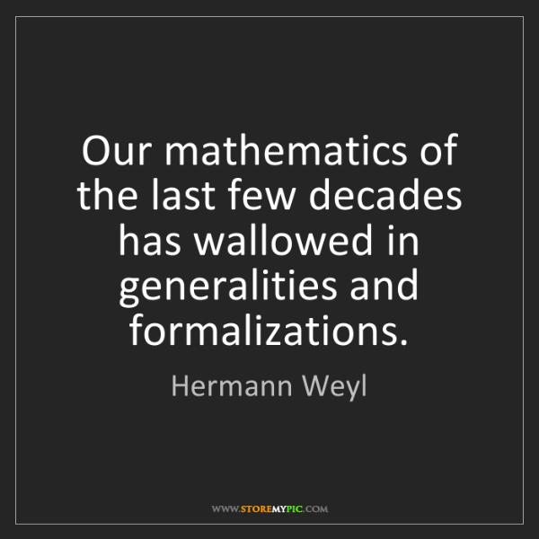 Hermann Weyl: Our mathematics of the last few decades has wallowed...