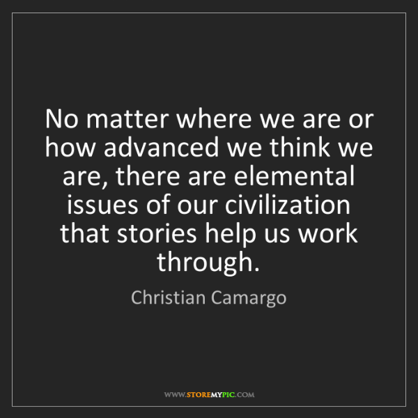 Christian Camargo: No matter where we are or how advanced we think we are,...