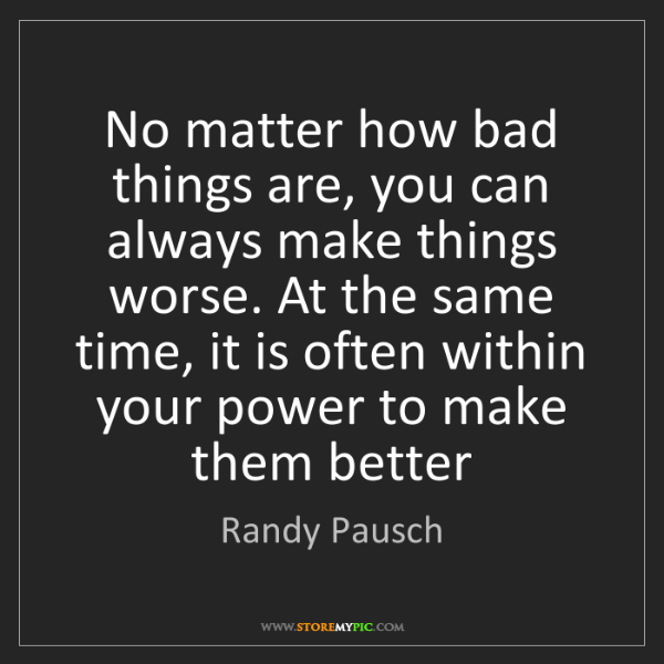 Randy Pausch: No matter how bad things are, you can always make things...