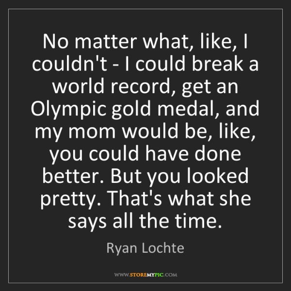 Ryan Lochte: No matter what, like, I couldn't - I could break a world...