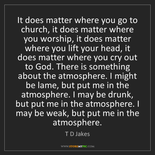 T D Jakes: It does matter where you go to church, it does matter...