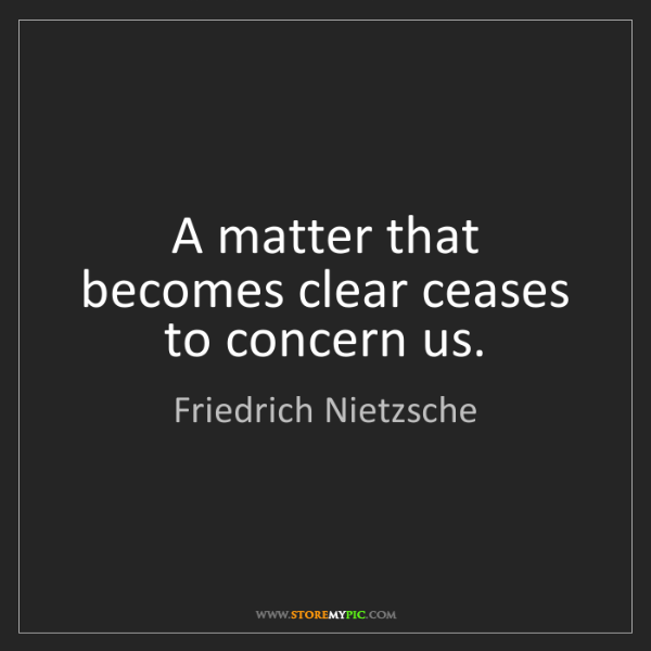 Friedrich Nietzsche: A matter that becomes clear ceases to concern us.