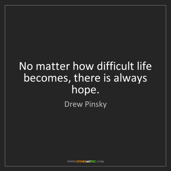 Drew Pinsky: No matter how difficult life becomes, there is always...