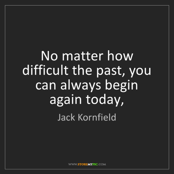 Jack Kornfield: No matter how difficult the past, you can always begin...