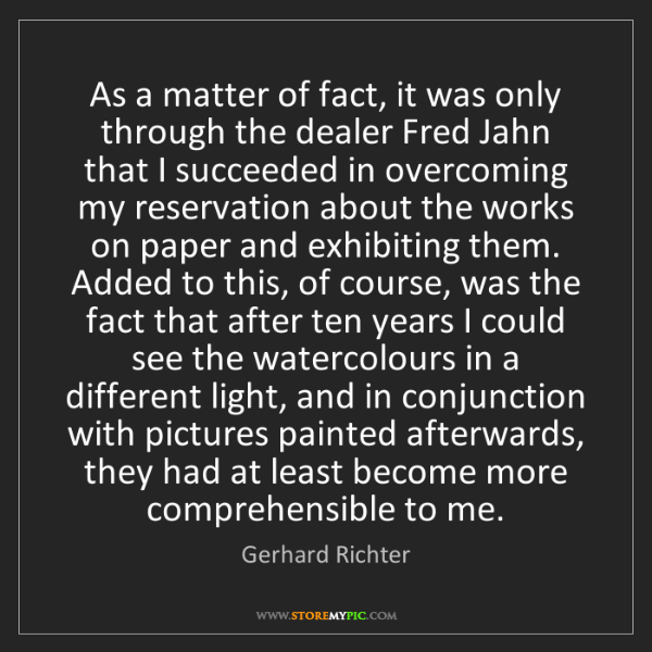 Gerhard Richter: As a matter of fact, it was only through the dealer Fred...