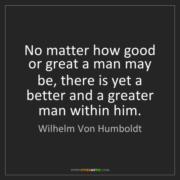 Wilhelm Von Humboldt: No matter how good or great a man may be, there is yet...