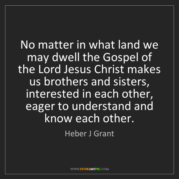 Heber J Grant: No matter in what land we may dwell the Gospel of the...