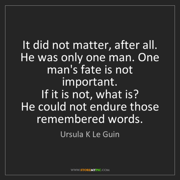 Ursula K Le Guin: It did not matter, after all. He was only one man. One...
