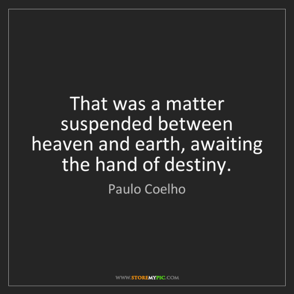 Paulo Coelho: That was a matter suspended between heaven and earth,...