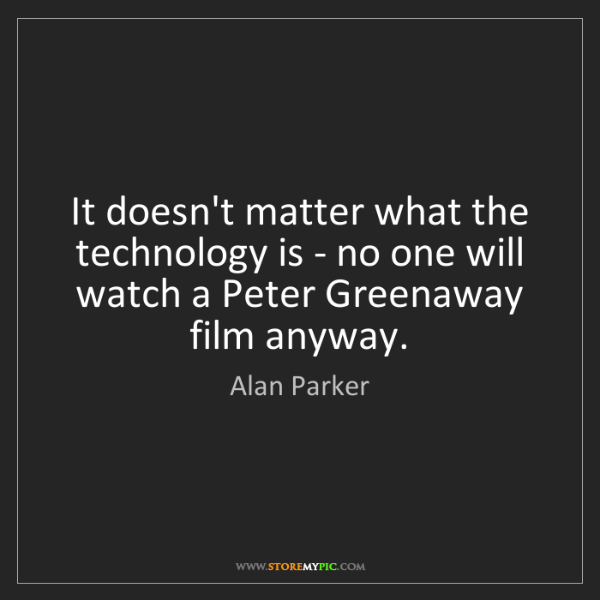 Alan Parker: It doesn't matter what the technology is - no one will...