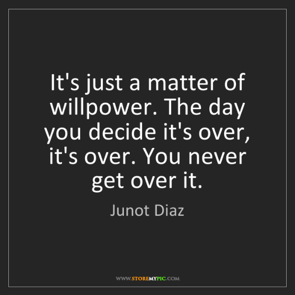 Junot Diaz: It's just a matter of willpower. The day you decide it's...
