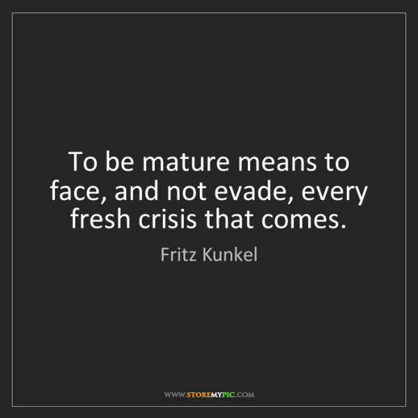 Fritz Kunkel: To be mature means to face, and not evade, every fresh...