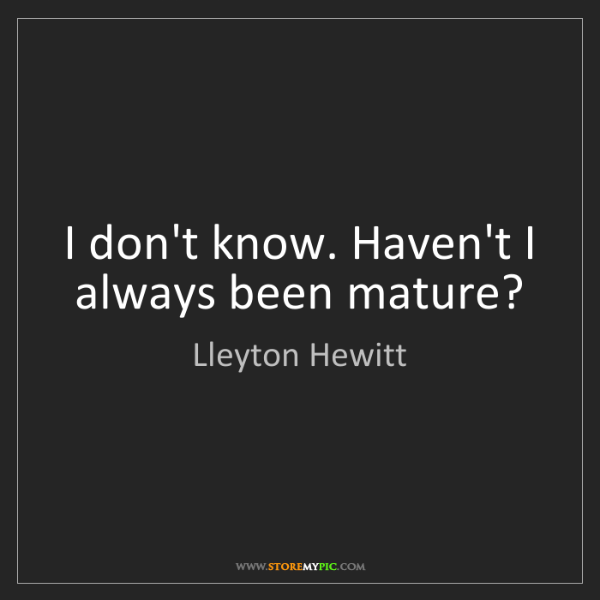 Lleyton Hewitt: I don't know. Haven't I always been mature?