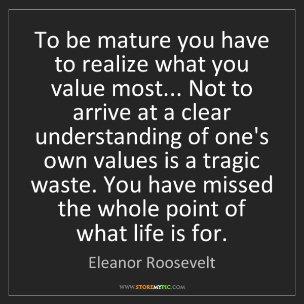 Eleanor Roosevelt: To be mature you have to realize what you value most......