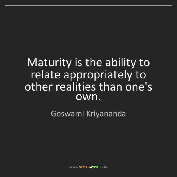 Goswami Kriyananda: Maturity is the ability to relate appropriately to other...