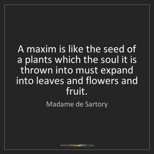 Madame de Sartory: A maxim is like the seed of a plants which the soul it...