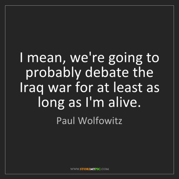 Paul Wolfowitz: I mean, we're going to probably debate the Iraq war for...