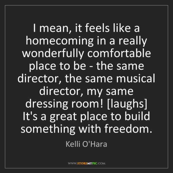 Kelli O'Hara: I mean, it feels like a homecoming in a really wonderfully...