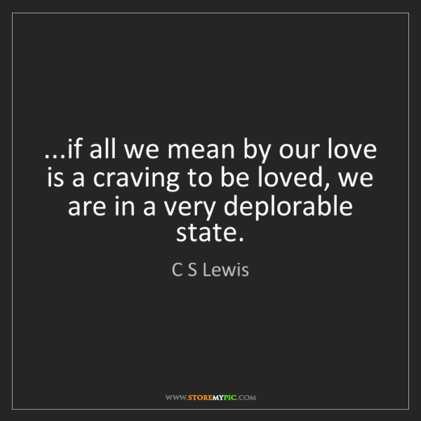 """...if all we mean by our love is a craving to be loved, we are in a very deplorable state."" - C S Lewis""...if all we mean by our love is a craving to be loved, we are in a very deplorable state."" - C S Lewis, Quotes And Thoughts's images"