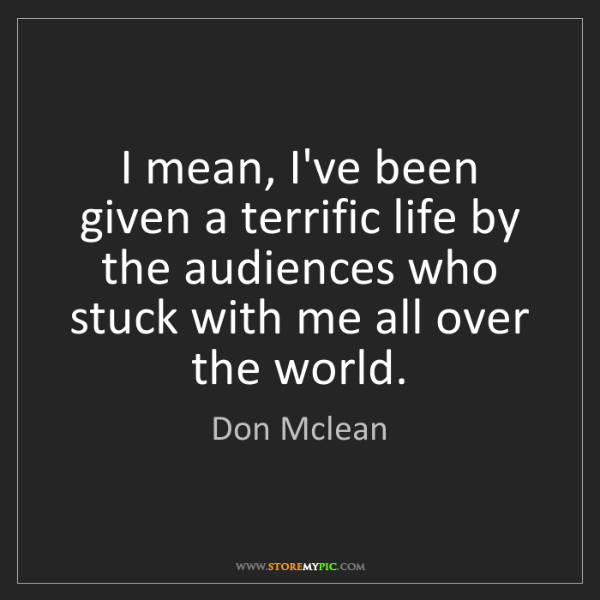Don Mclean: I mean, I've been given a terrific life by the audiences...