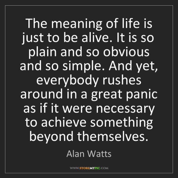 Alan Watts: The meaning of life is just to be alive. It is so plain...