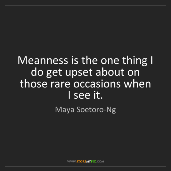 Maya Soetoro-Ng: Meanness is the one thing I do get upset about on those...