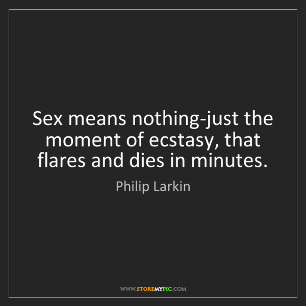 Philip Larkin: Sex means nothing-just the moment of ecstasy, that flares...