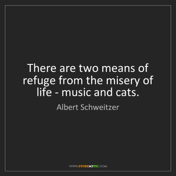Albert Schweitzer: There are two means of refuge from the misery of life...