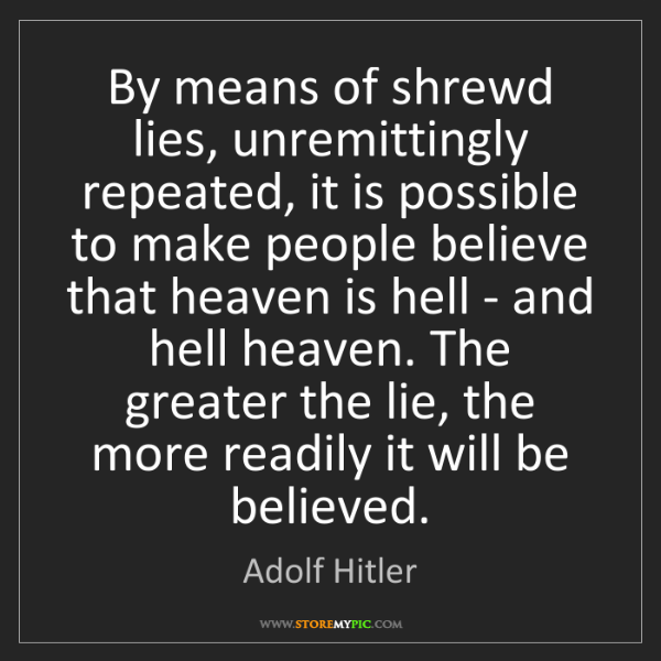 Adolf Hitler: By means of shrewd lies, unremittingly repeated, it is...
