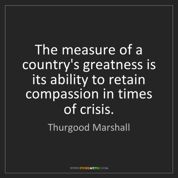 Thurgood Marshall: The measure of a country's greatness is its ability to...
