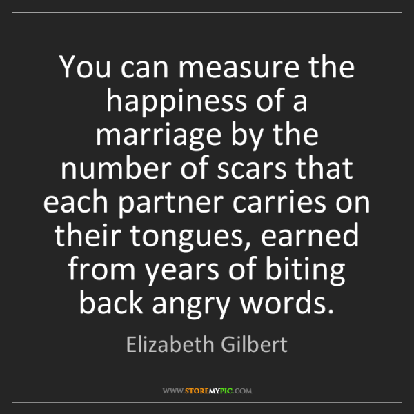 Elizabeth Gilbert: You can measure the happiness of a marriage by the number...