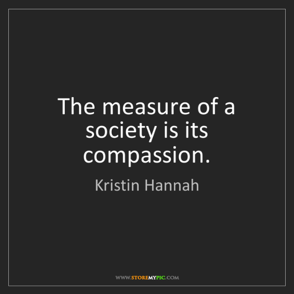 Kristin Hannah: The measure of a society is its compassion.