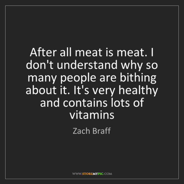 Zach Braff: After all meat is meat. I don't understand why so many...