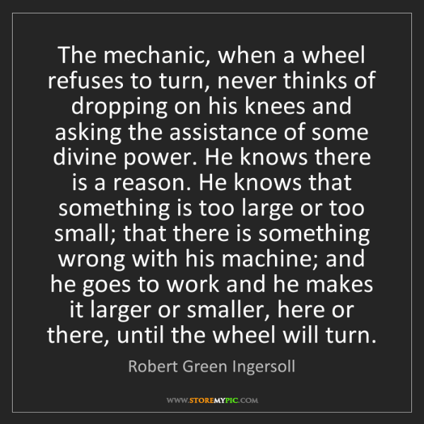 Robert Green Ingersoll: The mechanic, when a wheel refuses to turn, never thinks...
