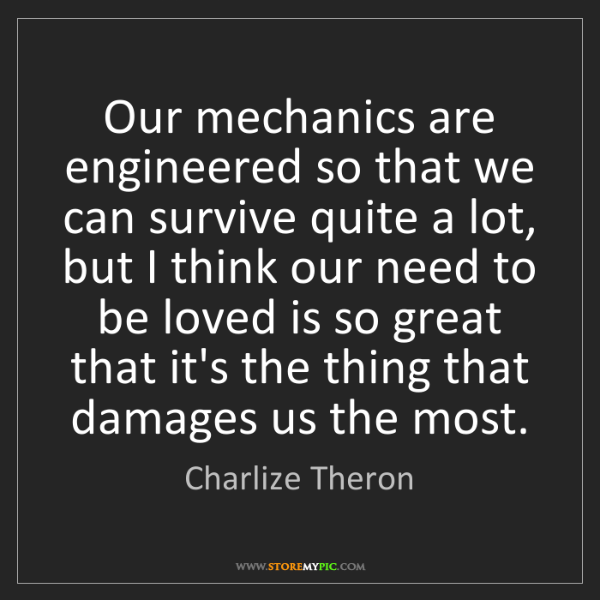 Charlize Theron: Our mechanics are engineered so that we can survive quite...