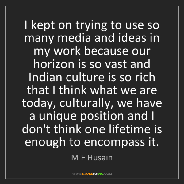 M F Husain: I kept on trying to use so many media and ideas in my...